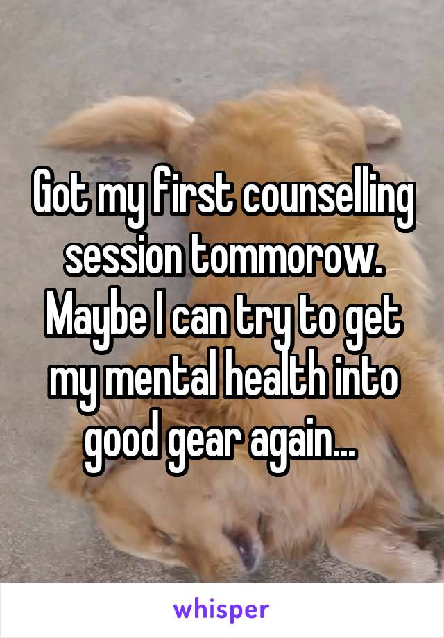 Got my first counselling session tommorow. Maybe I can try to get my mental health into good gear again...