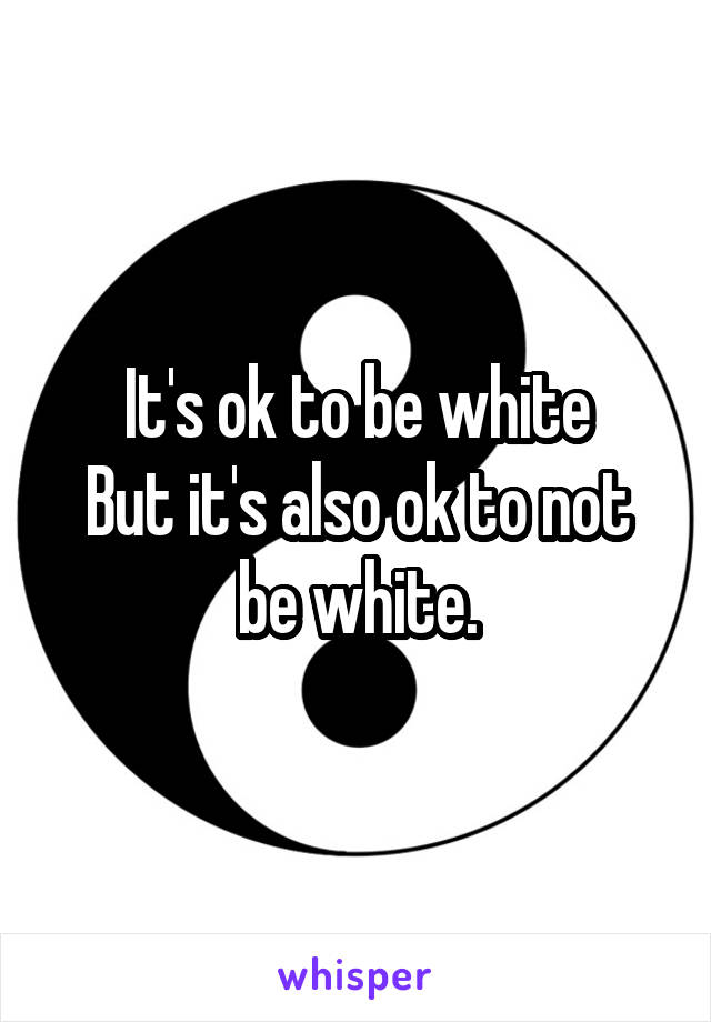 It's ok to be white But it's also ok to not be white.