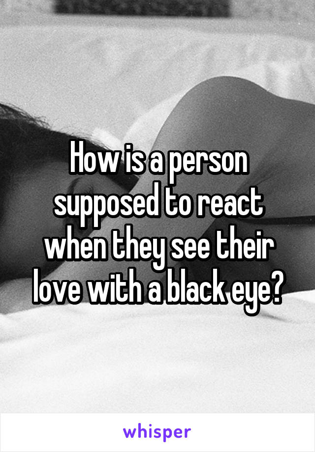 How is a person supposed to react when they see their love with a black eye?