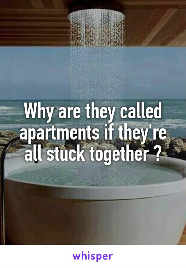 Why are they called apartments if they're all stuck together ?