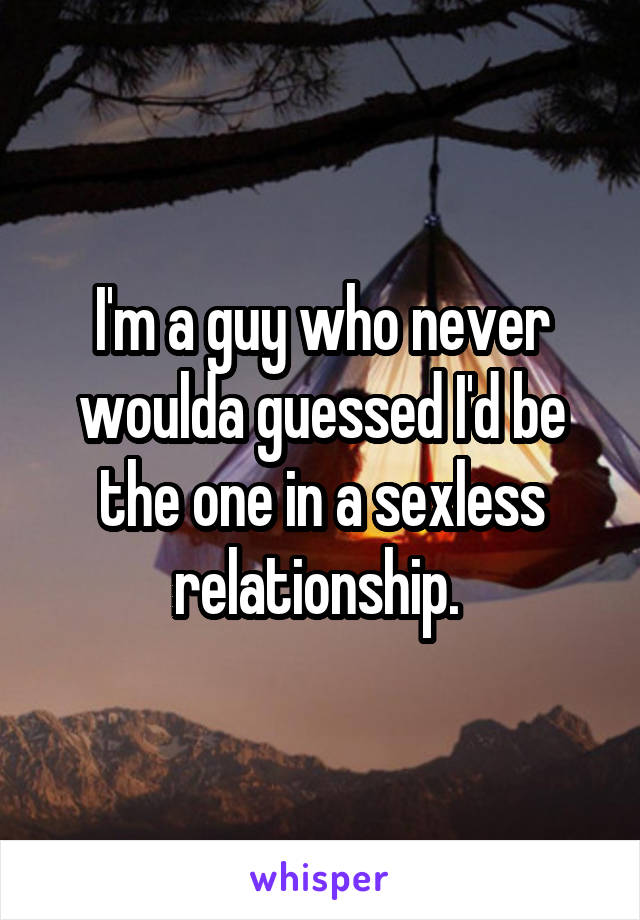 I'm a guy who never woulda guessed I'd be the one in a sexless relationship.