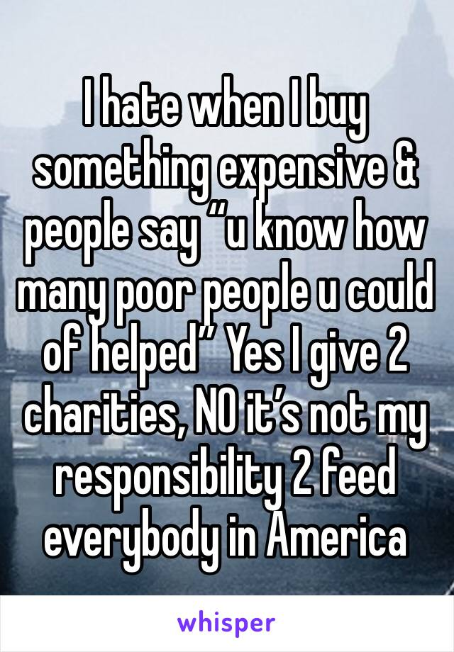 """I hate when I buy something expensive & people say """"u know how many poor people u could of helped"""" Yes I give 2 charities, NO it's not my responsibility 2 feed everybody in America"""