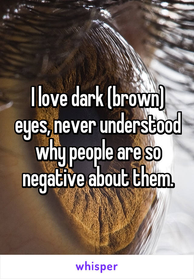 I love dark (brown) eyes, never understood why people are so negative about them.