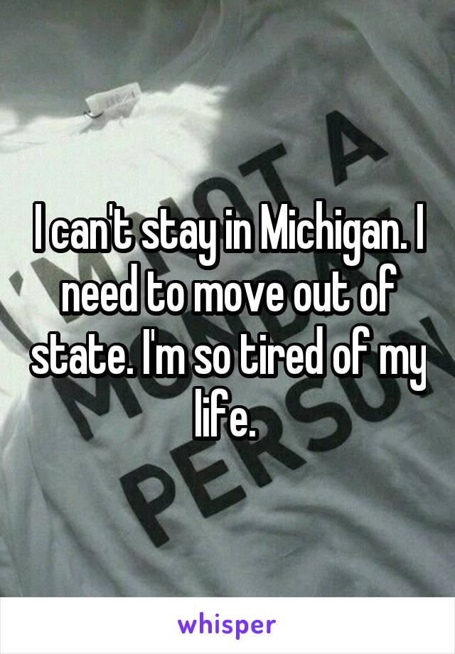 I can't stay in Michigan. I need to move out of state. I'm so tired of my life.