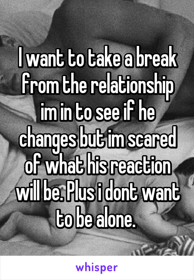 I want to take a break from the relationship im in to see if he changes but im scared of what his reaction will be. Plus i dont want to be alone.