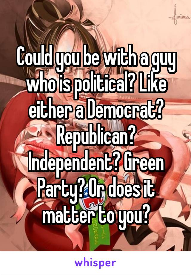 Could you be with a guy who is political? Like either a Democrat? Republican? Independent? Green Party? Or does it matter to you?