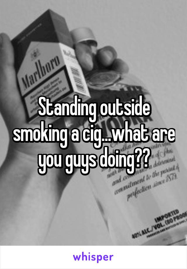 Standing outside smoking a cig...what are you guys doing??