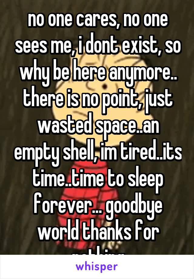 no one cares, no one sees me, i dont exist, so why be here anymore.. there is no point, just wasted space..an empty shell, im tired..its time..time to sleep forever... goodbye world thanks for nothing