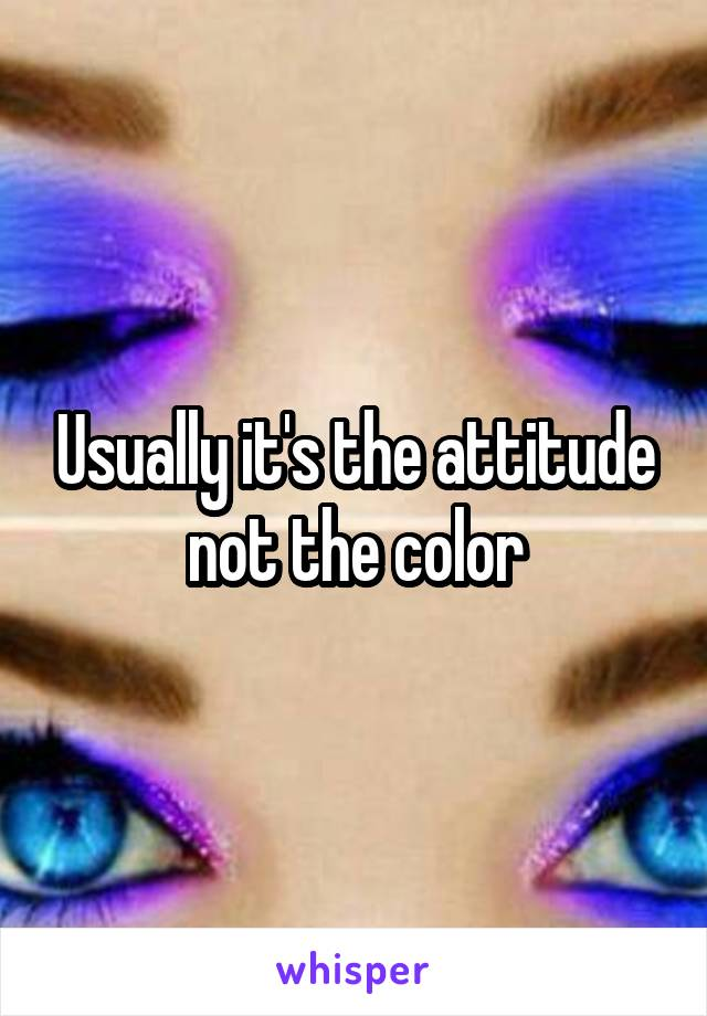 Usually it's the attitude not the color