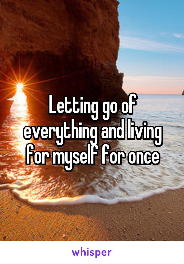 Letting go of everything and living for myself for once