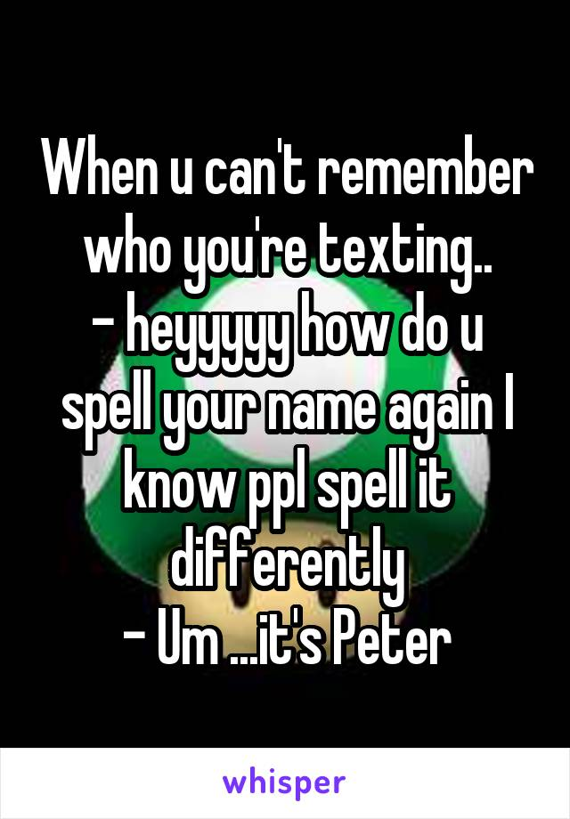 When u can't remember who you're texting.. - heyyyyy how do u spell your name again I know ppl spell it differently - Um ...it's Peter