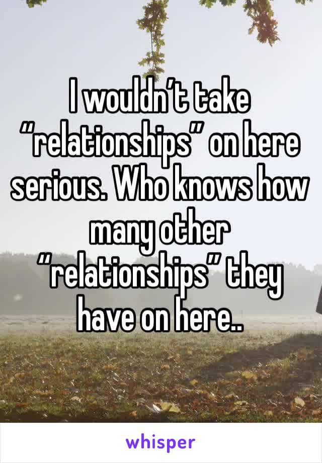 """I wouldn't take """"relationships"""" on here serious. Who knows how many other """"relationships"""" they have on here.."""