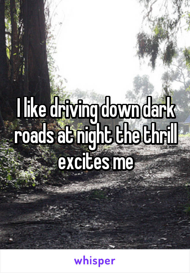 I like driving down dark roads at night the thrill excites me