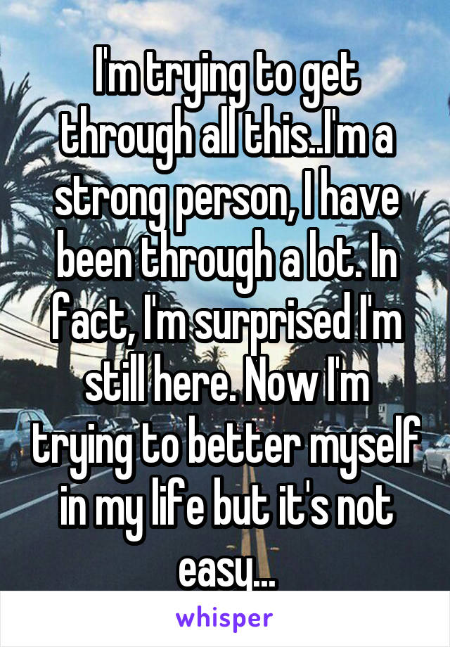 I'm trying to get through all this..I'm a strong person, I have been through a lot. In fact, I'm surprised I'm still here. Now I'm trying to better myself in my life but it's not easy...