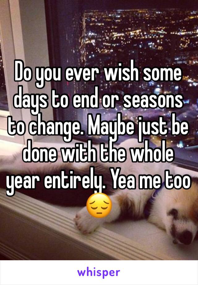 Do you ever wish some days to end or seasons to change. Maybe just be done with the whole year entirely. Yea me too 😔