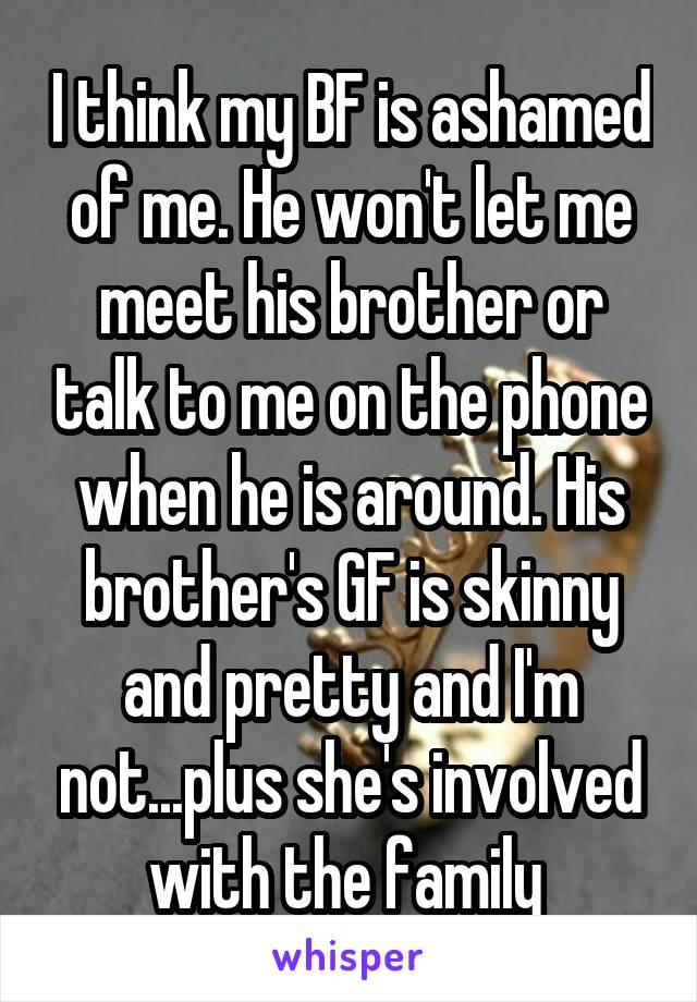 I think my BF is ashamed of me. He won't let me meet his brother or talk to me on the phone when he is around. His brother's GF is skinny and pretty and I'm not...plus she's involved with the family