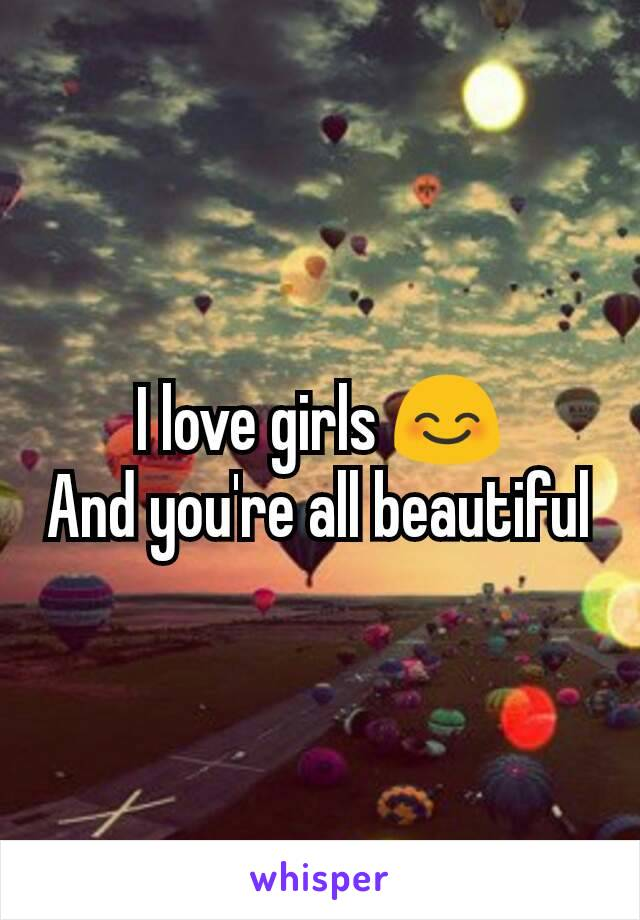 I love girls 😊 And you're all beautiful