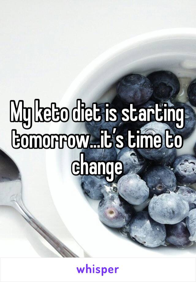 My keto diet is starting tomorrow...it's time to change
