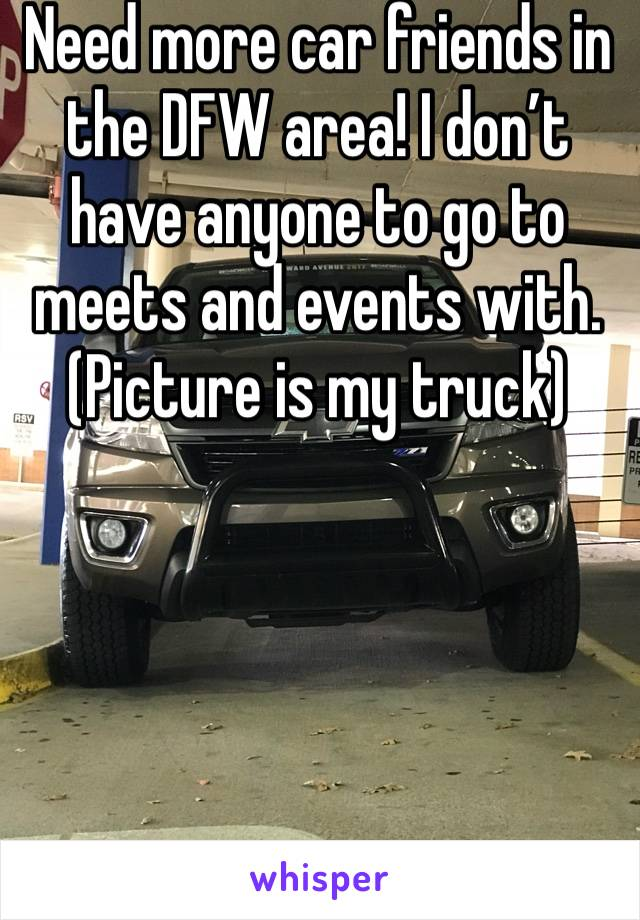 Need more car friends in the DFW area! I don't have anyone to go to meets and events with. (Picture is my truck)