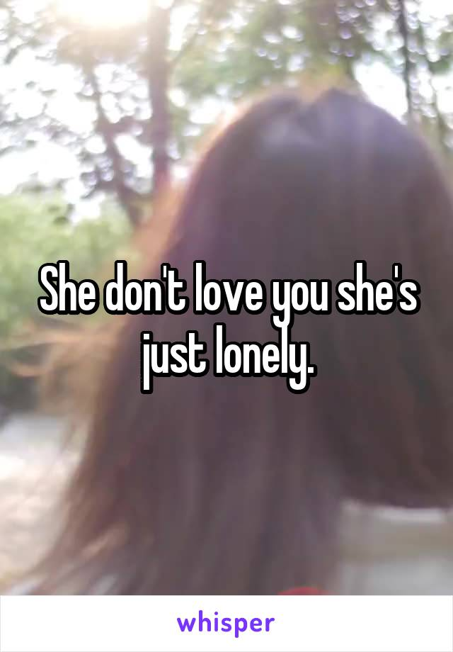 She don't love you she's just lonely.