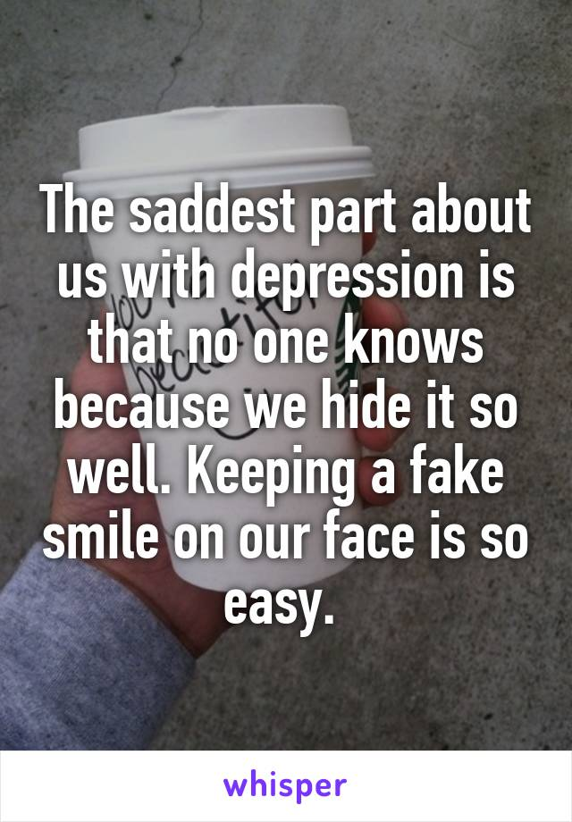 The saddest part about us with depression is that no one knows because we hide it so well. Keeping a fake smile on our face is so easy.