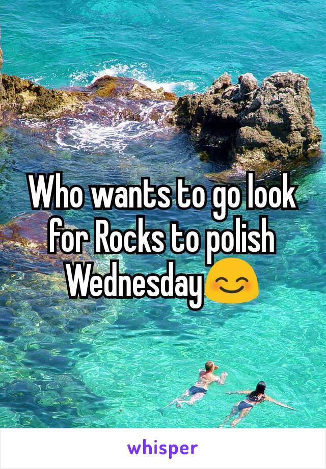 Who wants to go look for Rocks to polish Wednesday😊