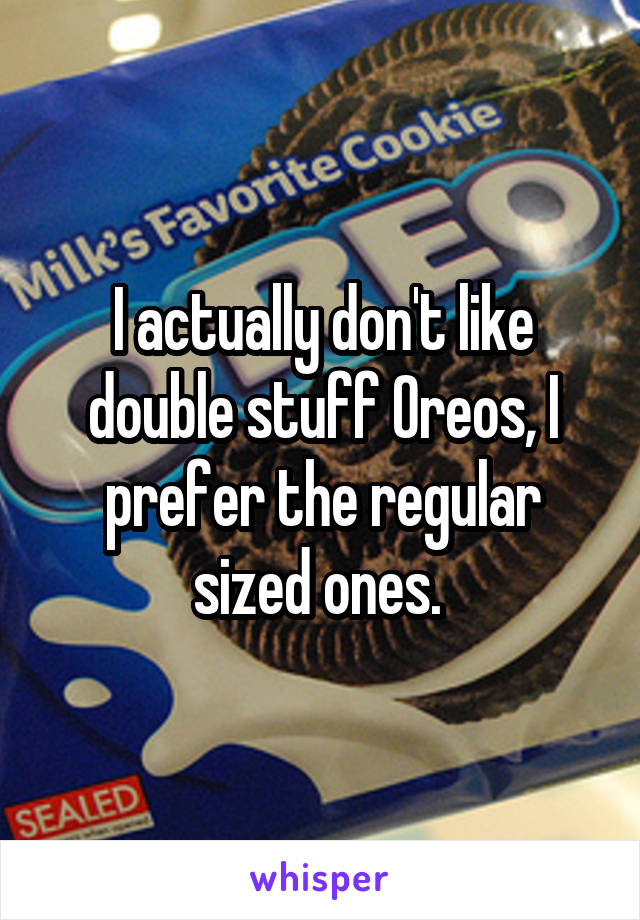 I actually don't like double stuff Oreos, I prefer the regular sized ones.