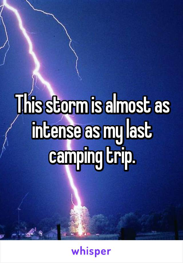 This storm is almost as intense as my last camping trip.