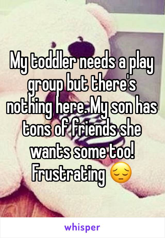 My toddler needs a play group but there's nothing here. My son has tons of friends she wants some too! Frustrating 😔