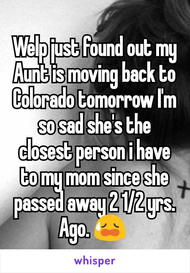 Welp just found out my Aunt is moving back to Colorado tomorrow I'm so sad she's the closest person i have to my mom since she passed away 2 1/2 yrs. Ago. 😥
