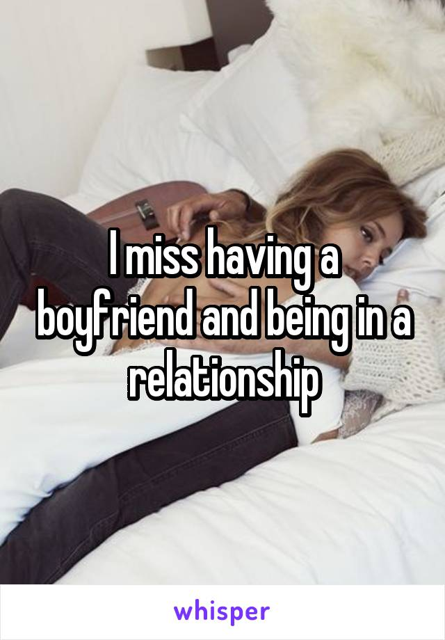 I miss having a boyfriend and being in a relationship