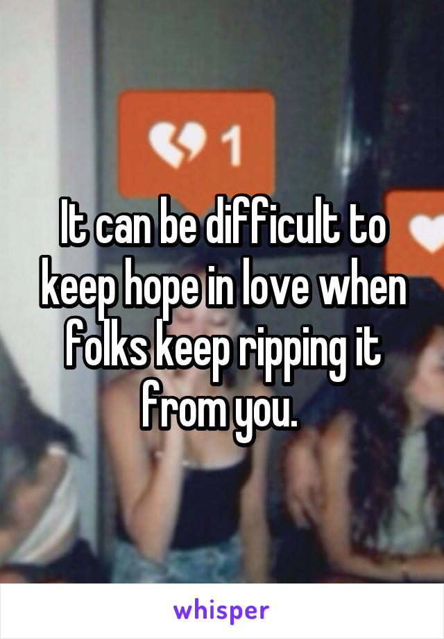 It can be difficult to keep hope in love when folks keep ripping it from you.
