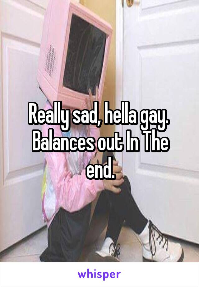 Really sad, hella gay.  Balances out In The end.