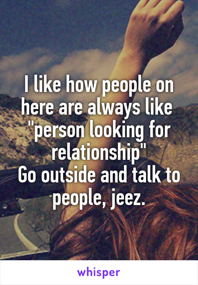 """I like how people on here are always like  """"person looking for relationship"""" Go outside and talk to people, jeez."""