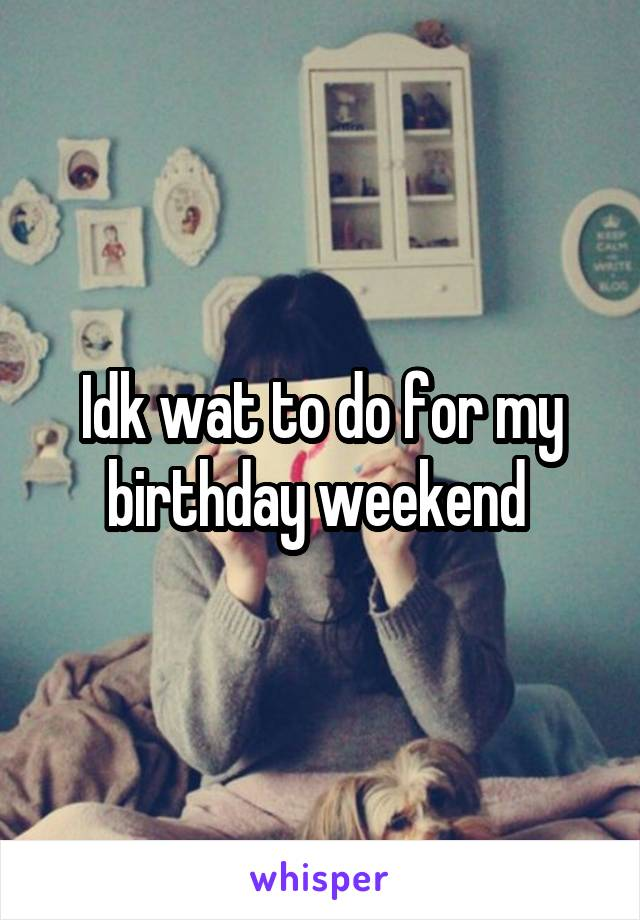 Idk wat to do for my birthday weekend