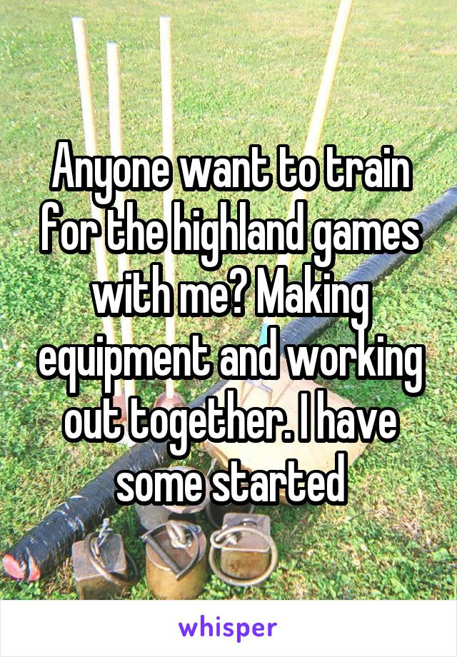 Anyone want to train for the highland games with me? Making equipment and working out together. I have some started
