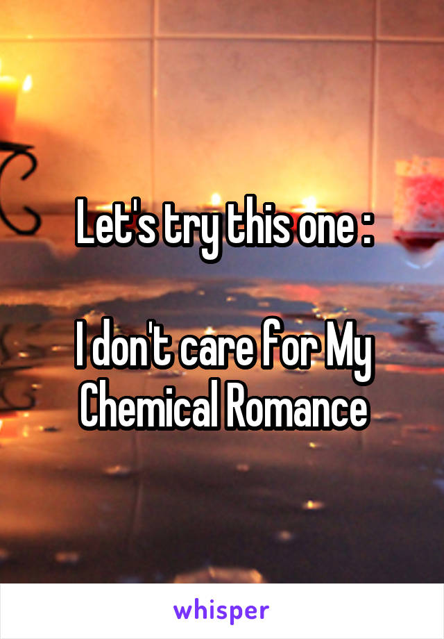 Let's try this one :  I don't care for My Chemical Romance