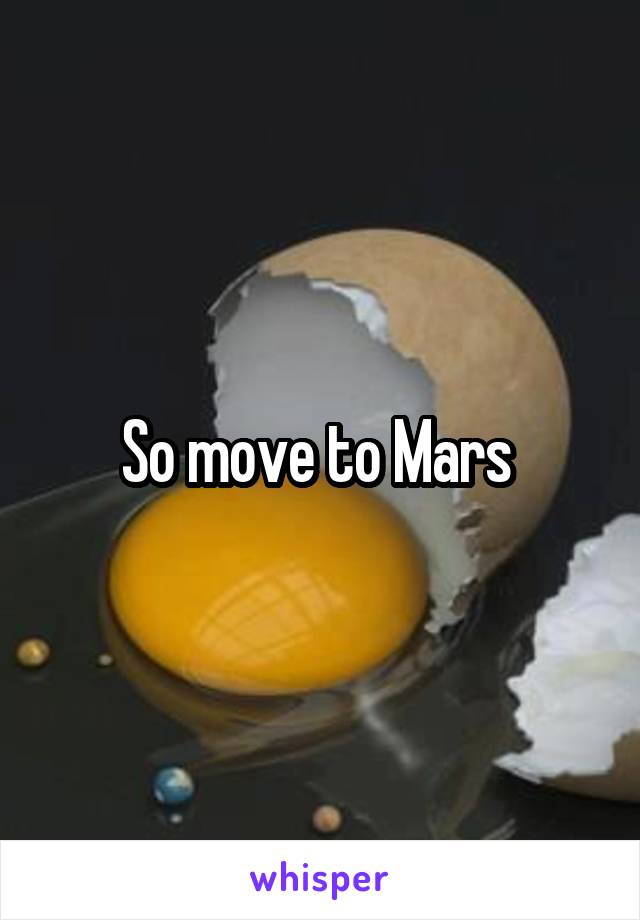 So move to Mars