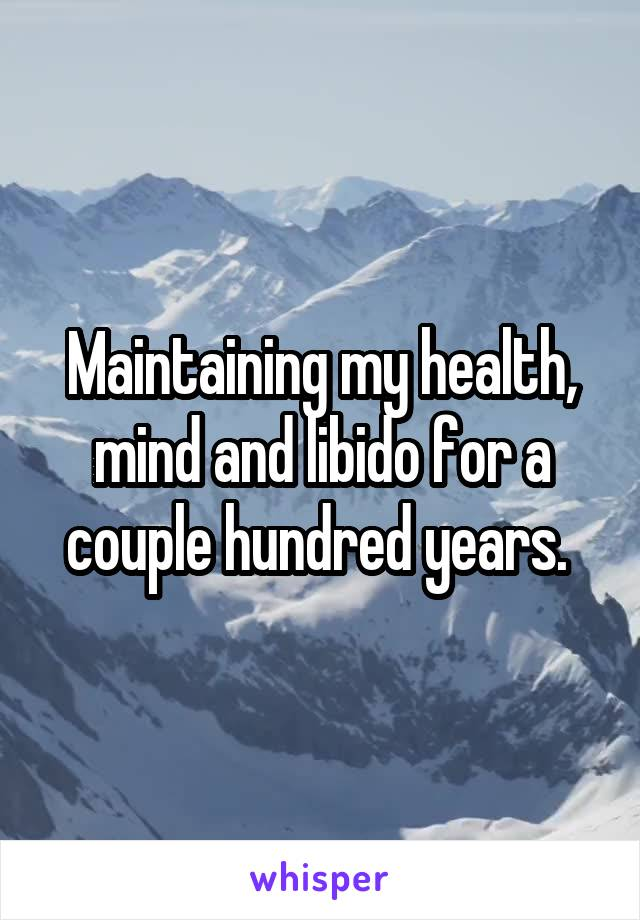Maintaining my health, mind and libido for a couple hundred years.