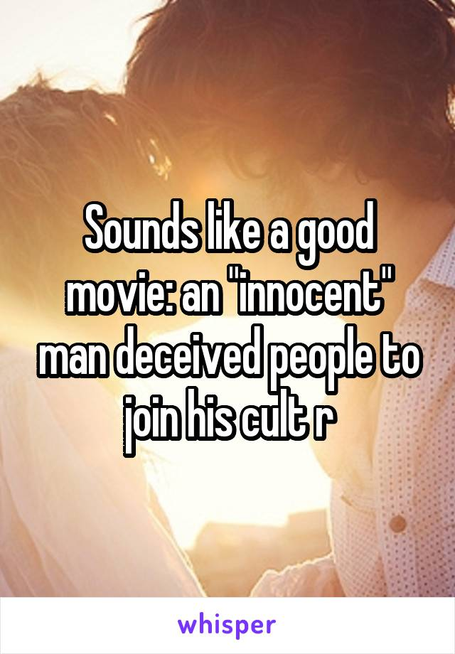 "Sounds like a good movie: an ""innocent"" man deceived people to join his cult r"