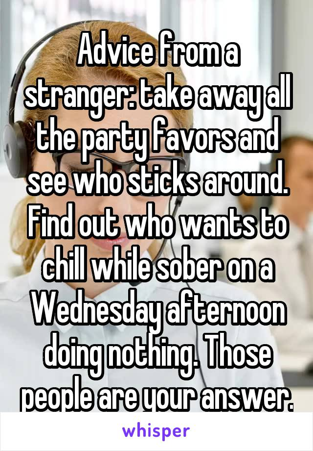 Advice from a stranger: take away all the party favors and see who sticks around. Find out who wants to chill while sober on a Wednesday afternoon doing nothing. Those people are your answer.