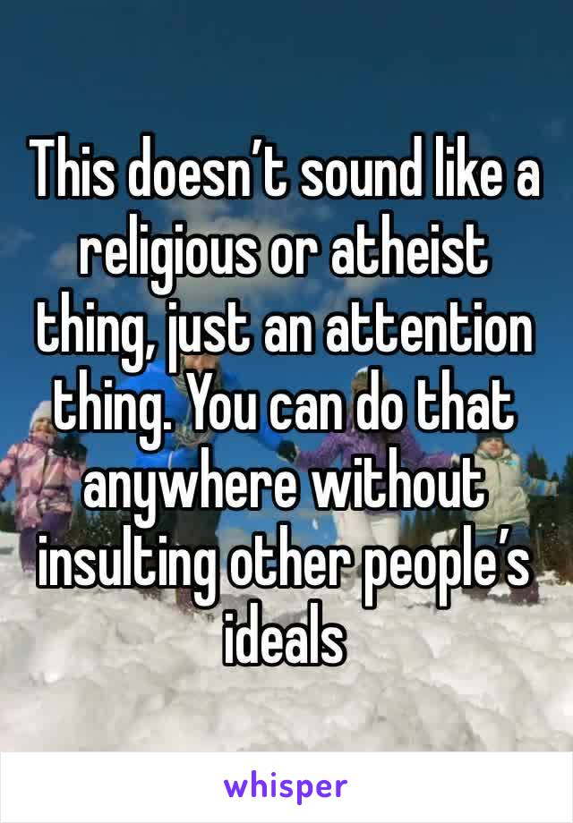 This doesn't sound like a religious or atheist thing, just an attention thing. You can do that anywhere without insulting other people's ideals