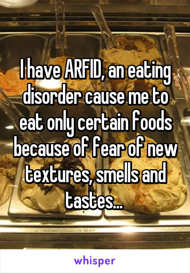 I have ARFID, an eating disorder cause me to eat only certain foods because of fear of new textures, smells and tastes...