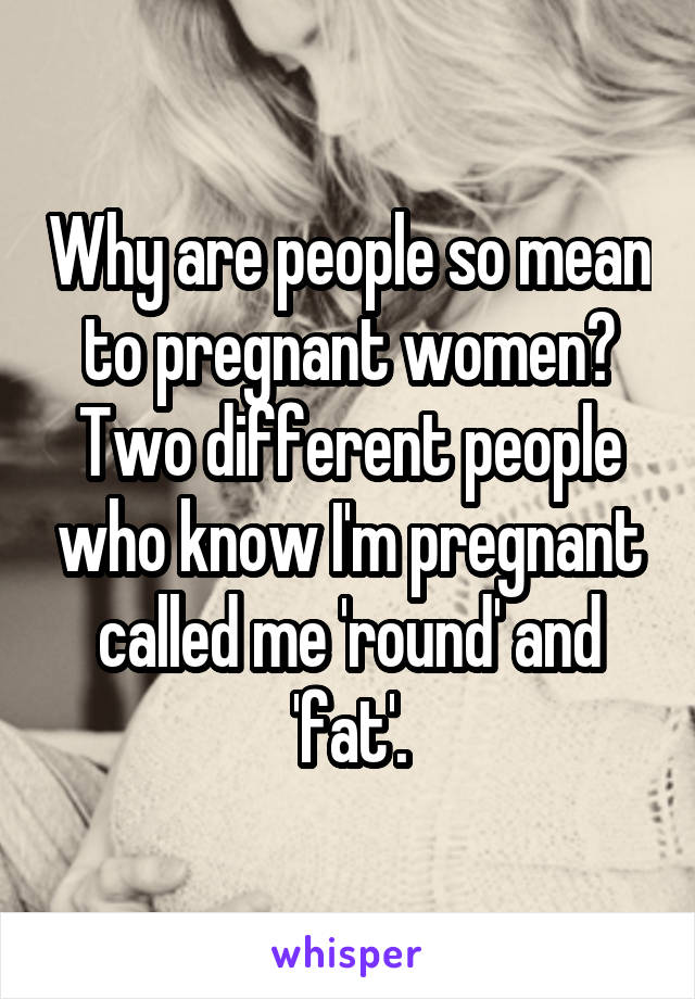 Why are people so mean to pregnant women? Two different people who know I'm pregnant called me 'round' and 'fat'.