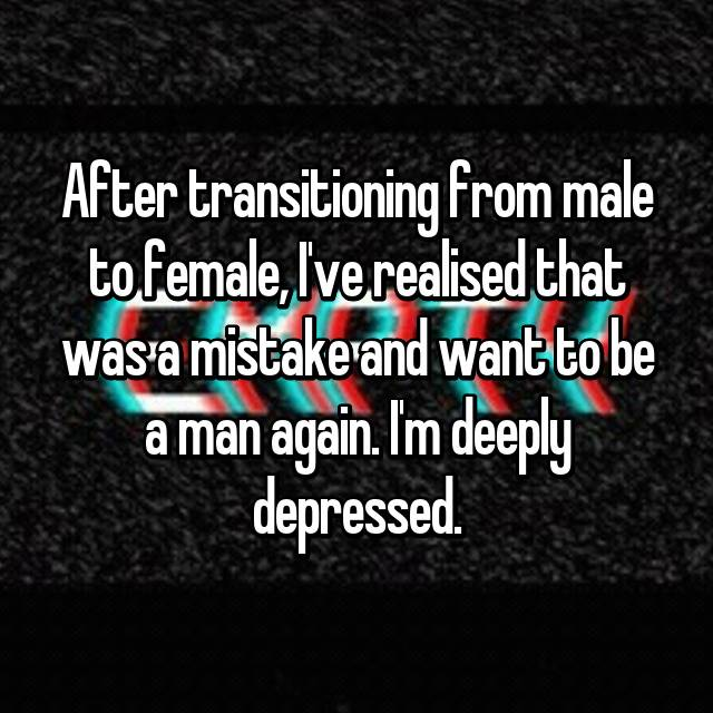 After transitioning from male to female, I've realised that was a mistake and want to be a man again. I'm deeply depressed.