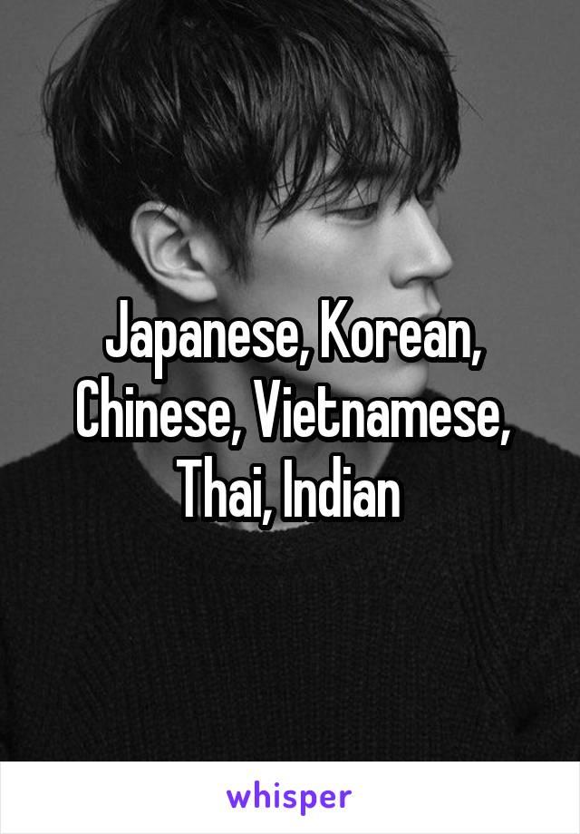 Japanese, Korean, Chinese, Vietnamese, Thai, Indian