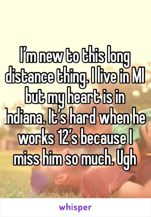 I'm new to this long distance thing. I live in MI but my heart is in Indiana. It's hard when he works 12's because I miss him so much. Ugh