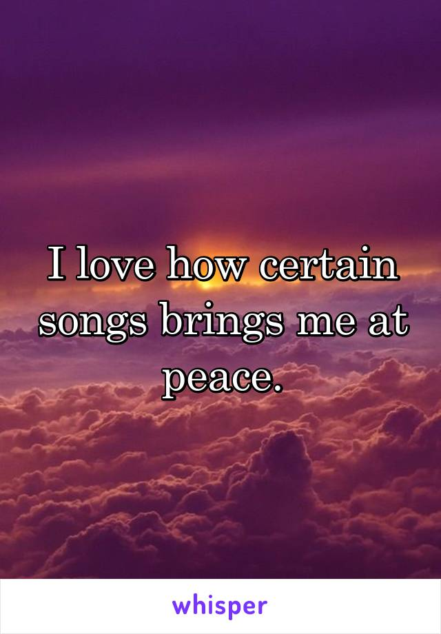 I love how certain songs brings me at peace.