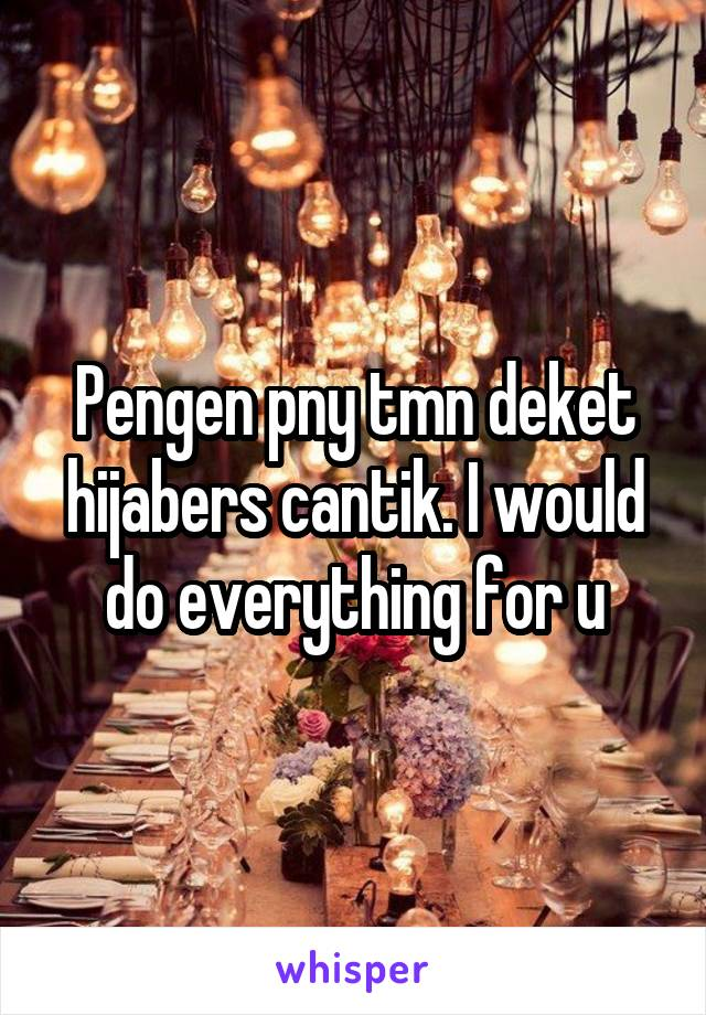 Pengen pny tmn deket hijabers cantik. I would do everything for u