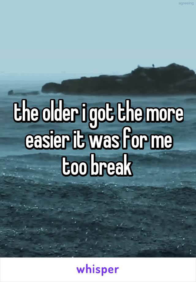the older i got the more easier it was for me too break